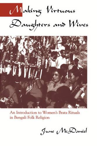 Making Virtuous Daughters and Wives: An Introduction to Women's Brata Rituals in Bengali Folk Religion (Paperback)