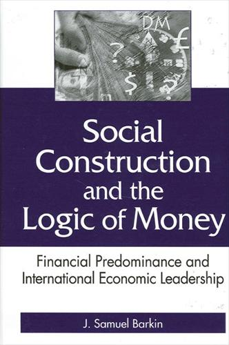 Social Construction and the Logic of Money: Financial Predominance and International Economic Leadership - SUNY series in Global Politics (Hardback)