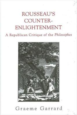 Rousseau's Counter-Enlightenment: A Republican Critique of the Philosophes - SUNY series in Social and Political Thought (Hardback)