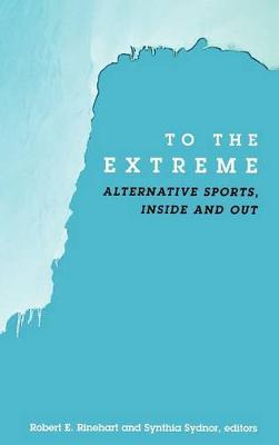 To the Extreme: Alternative Sports, Inside and Out - SUNY series on Sport, Culture, and Social Relations (Hardback)