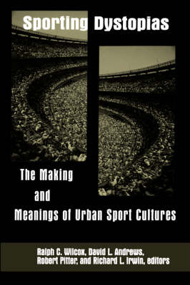 Sporting Dystopias: The Making and Meanings of Urban Sport Cultures - SUNY series on Sport, Culture, and Social Relations (Paperback)