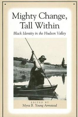 Mighty Change, Tall Within: Black Identity in the Hudson Valley - SUNY series, An American Region:  Studies in the Hudson Valley (Hardback)