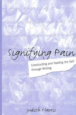 Signifying Pain: Constructing and Healing the Self through Writing - SUNY series in Psychoanalysis and Culture (Hardback)