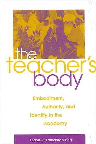 The Teacher's Body: Embodiment, Authority, and Identity in the Academy (Paperback)