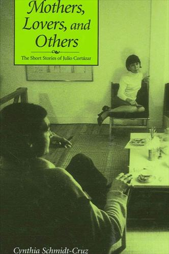 Mothers, Lovers, and Others: The Short Stories of Julio Cortazar - SUNY series in Latin American and Iberian Thought and Culture (Hardback)