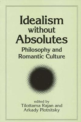 Idealism without Absolutes: Philosophy and Romantic Culture - SUNY series, Intersections: Philosophy and Critical Theory (Hardback)