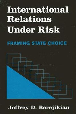 International Relations under Risk: Framing State Choice - SUNY series in Global Politics (Hardback)