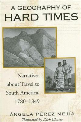 A Geography of Hard Times: Narratives about Travel to South America, 1780-1849 - SUNY series in Latin American and Iberian Thought and Culture (Hardback)