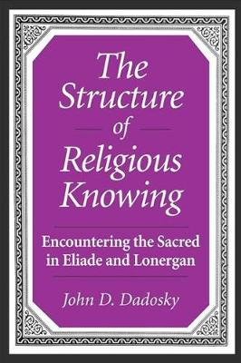 The Structure of Religious Knowing: Encountering the Sacred in Eliade and Lonergan (Hardback)