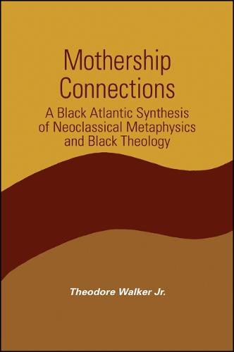 Mothership Connections: A Black Atlantic Synthesis of Neoclassical Metaphysics and Black Theology - SUNY series in Constructive Postmodern Thought (Paperback)