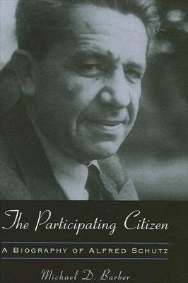 The Participating Citizen: A Biography of Alfred Schutz - SUNY series in the Philosophy of the Social Sciences (Hardback)