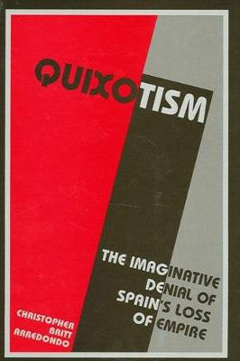 Quixotism: The Imaginative Denial of Spain's Loss of Empire - SUNY series in Latin American and Iberian Thought and Culture (Hardback)