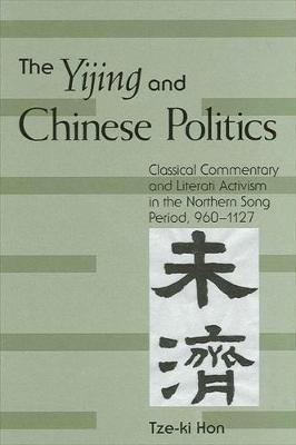 The Yijing and Chinese Politics: Classical Commentary and Literati Activism in the Northern Song Period, 960-1127 - SUNY series in Chinese Philosophy and Culture (Hardback)