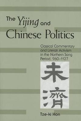 The Yijing and Chinese Politics: Classical Commentary and Literati Activism in the Northern Song Period, 960-1127 - SUNY series in Chinese Philosophy and Culture (Paperback)