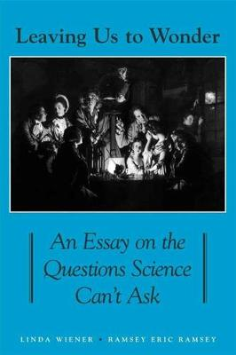Leaving Us to Wonder: An Essay on the Questions Science Can't Ask - SUNY series in Philosophy and Biology (Hardback)