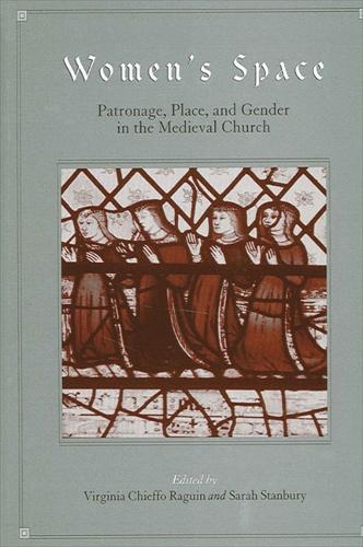 Women's Space: Patronage, Place, and Gender in the Medieval Church - SUNY series in Medieval Studies (Hardback)