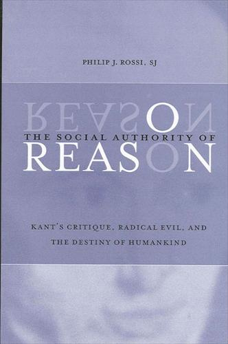 The Social Authority of Reason: Kant's Critique, Radical Evil, and the Destiny of Humankind - SUNY Series in Philosophy (Hardback)