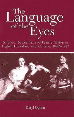 The Language of the Eyes: Science, Sexuality, and Female Vision in English Literature and Culture, 1690-1927 - SUNY series in Feminist Criticism and Theory (Hardback)