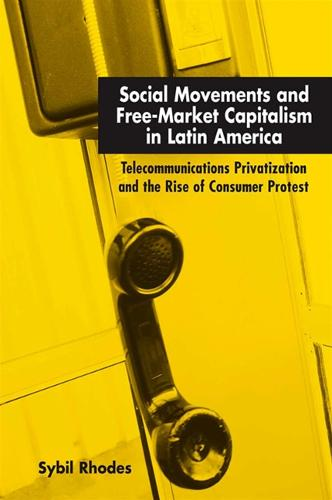 Social Movements and Free-Market Capitalism in Latin America: Telecommunications Privatization and the Rise of Consumer Protest (Hardback)