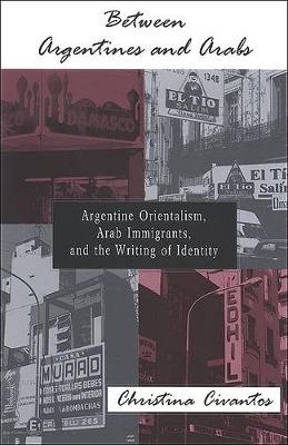 Between Argentines and Arabs: Argentine Orientalism, Arab Immigrants, and the Writing of Identity - SUNY series in Latin American and Iberian Thought and Culture (Hardback)