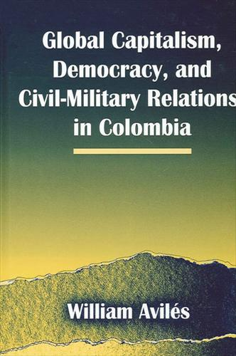 Global Capitalism, Democracy, and Civil-Military Relations in Colombia - SUNY series in Global Politics (Hardback)