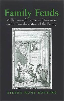 Family Feuds: Wollstonecraft, Burke, and Rousseau on the Transformation of the Family (Hardback)