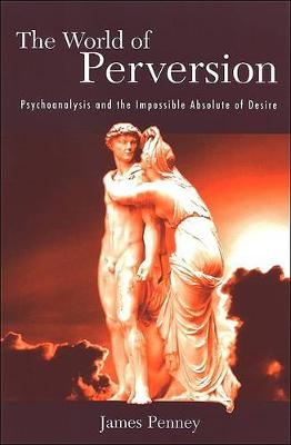 The World of Perversion: Psychoanalysis and the Impossible Absolute of Desire - SUNY series in Psychoanalysis and Culture (Hardback)