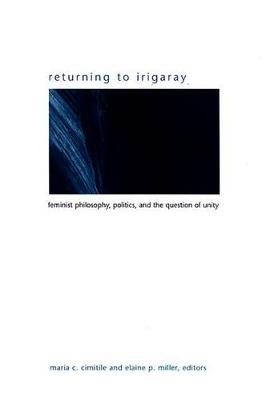 Returning to Irigaray: Feminist Philosophy, Politics, and the Question of Unity - SUNY series in Gender Theory (Hardback)