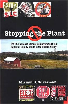 Stopping the Plant: The St. Lawrence Cement Controversy and the Battle for Quality of Life in the Hudson Valley - SUNY series, An American Region:  Studies in the Hudson Valley (Paperback)