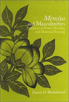 Mencius and Masculinities: Dynamics of Power, Morality, and Maternal Thinking - SUNY series in Chinese Philosophy and Culture (Hardback)