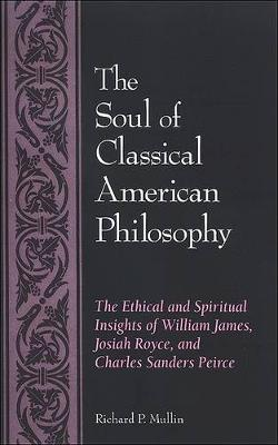 The Soul of Classical American Philosophy: The Ethical and Spiritual Insights of William James, Josiah Royce, and Charles Sanders Peirce (Paperback)