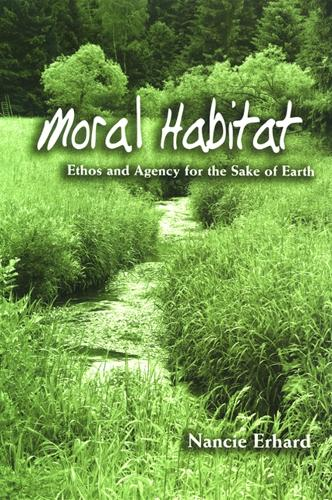Moral Habitat: Ethos and Agency for the Sake of Earth - SUNY series on Religion and the Environment (Hardback)