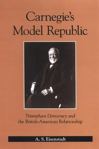 Carnegie's Model Republic: Triumphant Democracy and the British-American Relationship (Hardback)