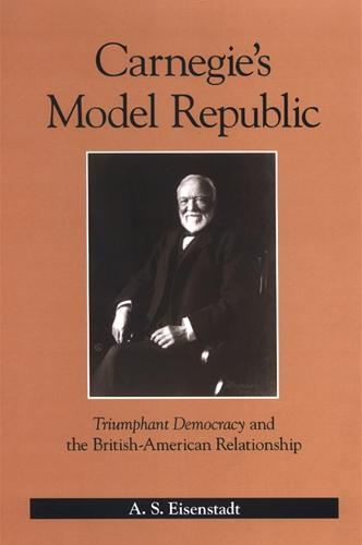 Carnegie's Model Republic: Triumphant Democracy and the British-American Relationship (Paperback)