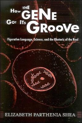 How the Gene Got Its Groove: Figurative Language, Science, and the Rhetoric of the Real (Paperback)