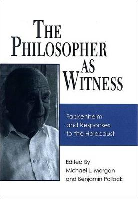 The Philosopher as Witness: Fackenheim and Responses to the Holocaust - SUNY series in Contemporary Jewish Thought (Hardback)