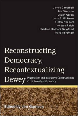 Reconstructing Democracy, Recontextualizing Dewey: Pragmatism and Interactive Constructivism in the Twenty-first Century (Paperback)