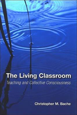 The Living Classroom: Teaching and Collective Consciousness - SUNY series in Transpersonal and Humanistic Psychology (Hardback)