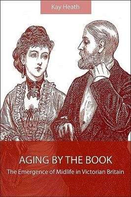 Aging by the Book: The Emergence of Midlife in Victorian Britain - SUNY series, Studies in the Long Nineteenth Century (Hardback)