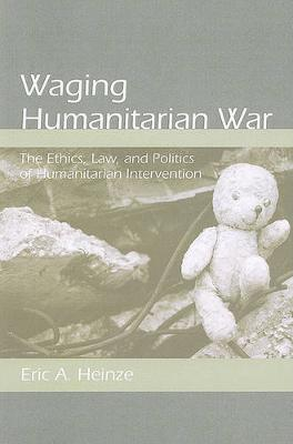 Waging Humanitarian War: The Ethics, Law, and Politics of Humanitarian Intervention (Paperback)