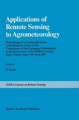 Applications of Remote Sensing to Agrometeorology: Proceedings of a Course held at the Joint Research Centre of the Commission of the European Communities in the Framework of the Ispra-Courses, Ispra, Varese, Italy, 6-10 April 1987 - Ispra Courses (Hardback)
