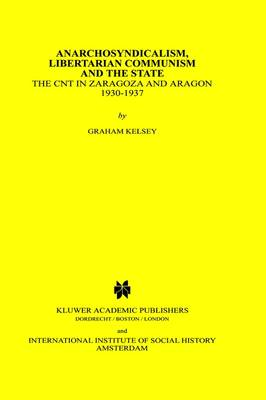 Anarchosyndicalism, Libertarian Communism and the State: The CNT in Zaragoza and Aragon, 1930-1937 - Studies in Social History 11 (Hardback)