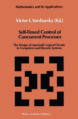 Self-Timed Control of Concurrent Processes: The Design of Aperiodic Logical Circuits in Computers and Discrete Systems - Mathematics and its Applications 52 (Hardback)