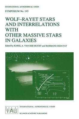 Wolf-Rayet Stars and Interrelations with other Massive Stars in Galaxies: Proceedings of the 143RD Symposium of the International Astronomical Union, Held in Sanur, Bali, Indonesia, June 18-22, 1990 - International Astronomical Union Symposia 143 (Hardback)