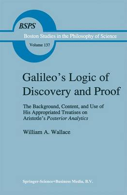 Galileo's Logic of Discovery and Proof: The Background, Content, and Use of His Appropriated Treatises on Aristotle's Posterior Analytics - Boston Studies in the Philosophy and History of Science 137 (Hardback)