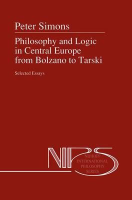 Philosophy and Logic in Central Europe from Bolzano to Tarski: Selected Essays - Nijhoff International Philosophy Series 45 (Hardback)