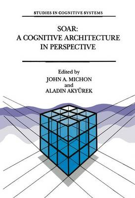Soar: Cognitive Architecture in Perspective - A Tribute to Allen Newell - Studies in Cognitive Systems v. 10 (Hardback)