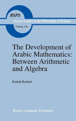 The Development of Arabic Mathematics: Between Arithmetic and Algebra - Boston Studies in the Philosophy and History of Science 156 (Hardback)