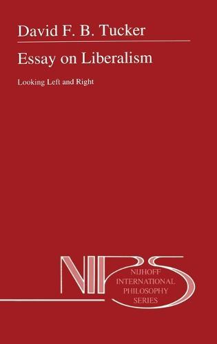 Essay on Liberalism: Looking Left and Right - Nijhoff International Philosophy Series v. 51 (Hardback)