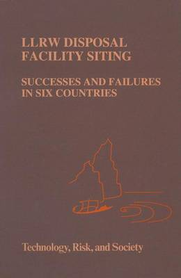 LLRW Disposal Facility Siting: Successes and Failures in Six Countries - Technology, Risk & Society S. v. 8 (Hardback)